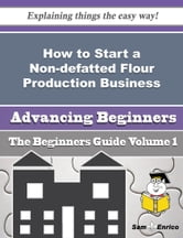 How to Start a Non-defatted Flour Production Business (Beginners Guide) - How to Start a Non-defatted Flour Production Business (Beginners Guide) ebook by Carina Pape