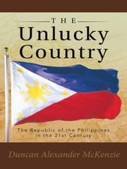The Unlucky Country - The Republic of the Philippines in the 21st Century ebook by Duncan Alexander McKenzie