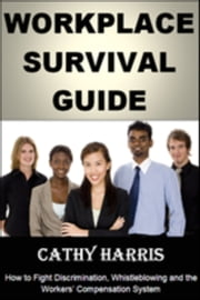 Workplace Survival Guide: How To Fight Discrimination, Whistleblowing and the Workers' Compensation System ebook by Cathy Harris
