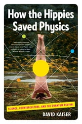 How the Hippies Saved Physics: Science, Counterculture, and the Quantum Revival ebook by David Kaiser