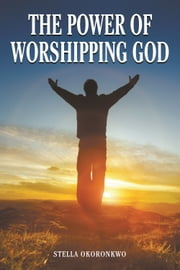 The Power of Worshipping God ebook by Stella Okoronkwo