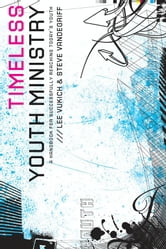 Timeless Youth Ministry - A Handbook for Successfully Reaching Today's Youth ebook by Lee Vukich,Steve Vandegriff