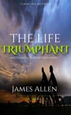 The Life Triumphant - Mastering the Heart and Mind: Classic Self Help Book ebook by James Allen