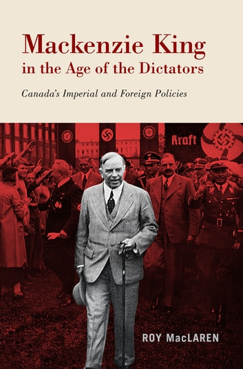 Mackenzie King in the Age of the Dictators - Canada's Imperial and Foreign Policies ebook by Roy MacLaren