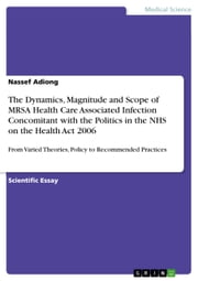 The Dynamics, Magnitude and Scope of MRSA Health Care Associated Infection Concomitant with the Politics in the NHS on the Health Act 2006 - From Varied Theories, Policy to Recommended Practices ebook by Nassef Adiong