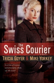 Swiss Courier, The - A Novel ebook by Tricia Goyer, Mike Yorkey