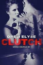 Clutch - Savage Disciples MC, #1 eBook by Drew Elyse
