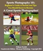 Sports Photography 101: Beginner's Guide to Secrets and Tips You Should Know to Become a Great Sports Photographer! ebook by William Wyclift