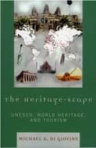 The Heritage-scape - UNESCO, World Heritage, and Tourism ebook by Michael A. Di Giovine