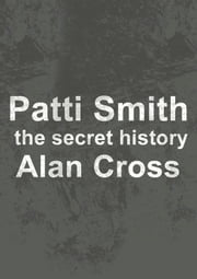 Patti Smith - the secret history ebook by Alan Cross