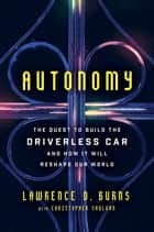 Autonomy - The Quest to Build the Driverless Car—And How It Will Reshape Our World ebook by Lawrence D Burns, Christopher Shulgan