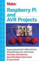 Raspberry Pi and AVR Projects - Augmenting the Pi's ARM with the Atmel ATmega, ICs, and Sensors ebook by Cefn Hoile, Clare Bowman, Sjoerd Dirk Meijer,...