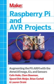 Raspberry Pi and AVR Projects - Augmenting the Pi's ARM with the Atmel ATmega, ICs, and Sensors ebook by Cefn Hoile,Clare Bowman,Sjoerd Dirk Meijer,Brian Corteil,Lauren Orsini,Troy Mott