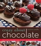 Crazy About Chocolate - More than 200 Delicious Recipes to Enjoy and Share ebook by Krystina Castella