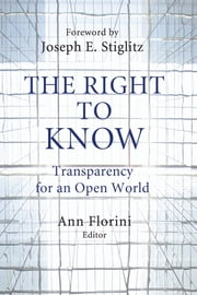 The Right to Know - Transparency for an Open World ebook by Ann Florini,Joseph E. Stiglitz