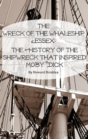 The Wreck of the Whaleship Essex - The History of the Shipwreck That Inspired Moby Dick ebook by Howard Brinkley