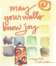 May Your Walls Know Joy: Blessings for Home ebook by Mary Anne Radmacher