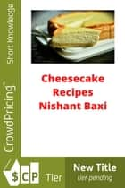 Cheesecake Recipes ebook by NISHANT BAXI