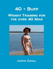 40 Plus Buff: Weight Training For The Over 40s Man ebook by Justin Cahill