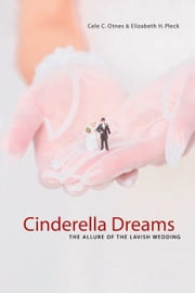 Cinderella Dreams: The Allure of the Lavish Wedding ebook by Otnes, Cele