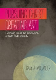 Pursuing Christ. Creating Art. - Exploring Life at the Intersection of Faith and Creativity ebook by Gary A. Molander
