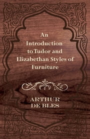 An Introduction to Tudor and Elizabethan Styles of Furniture ebook by Arthur de Bles