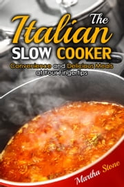 The Italian Slow Cooker: Convenience and Delicious Meals at Your Fingertips ebook by Martha Stone