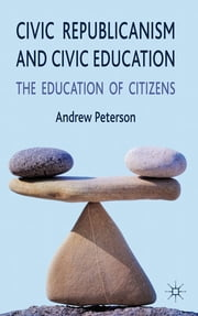Civic Republicanism and Civic Education - The Education of Citizens ebook by Dr Andrew Peterson