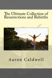 The Ultimate Collection of Resurrections and Rebirths ebook by Aaron Caldwell