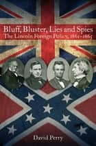 Bluff, Bluster, Lies and Spies - The Lincoln Foreign Policy, 1861–1865 ebook by David Perry