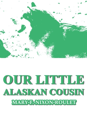 Our Little Alaskan Cousin ebook by Mary F. Nixon-Roulet