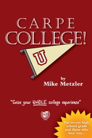 Carpe College! - Seize Your WHOLE College Experience ebook by Mike Metzler