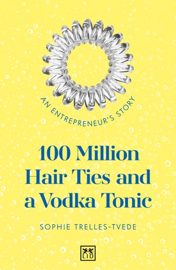 100 Million Hair Ties and a Vodka Tonic - An entrepreneur's story ebook by Sophie Trelles-Tvede