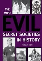 The Most Evil Secret Societies in History ebook by Shelley Klein