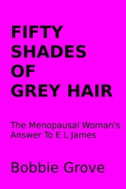Fifty Shades Of Grey Hair The Menopausal Woman's Answer To E L James ebook by Bobbie Grove