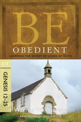 Be Obedient (Genesis 12-25): Learning the Secret of Living by Faith - Learning the Secret of Living by Faith ebook by Warren W. Wiersbe