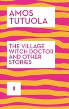 The Village Witch Doctor and Other Stories eBook by Amos Tutuola