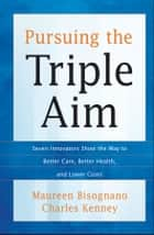 Pursuing the Triple Aim - Seven Innovators Show the Way to Better Care, Better Health, and Lower Costs ebook by Maureen Bisognano, Charles Kenney