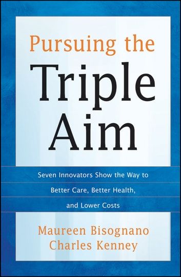 Pursuing the Triple Aim - Seven Innovators Show the Way to Better Care, Better Health, and Lower Costs ebook by Maureen Bisognano,Charles Kenney