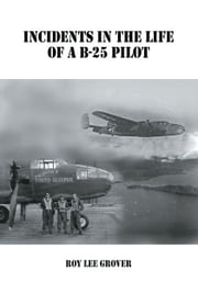 Incidents In The Life of a B-25 Pilot ebook by Roy Lee Grover