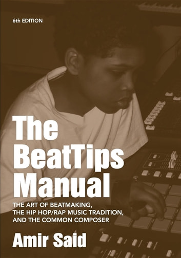 The BeatTips Manual - The Art of Beatmaking, The Hip Hop/Rap Music Tradition, and The Common Composer ebook by Amir Said