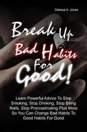 Break Up Bad Habits For Good! - Learn Powerful Advice To Stop Smoking, Stop Drinking, Stop Biting Nails, Stop Procrastinating Plus More So You Can Change Bad Habits To Good Habits For Good ebook by Odessa A. Jones