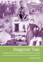 Diagonal Ties: A family history in Wales and the North East of England ebook by Susan Lewis CBE