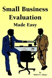 Small Business Evaluation Made Easy ebook by Adams,Robert E.