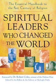 Spiritual Leaders Who Changed the World - The Essential Handbook to the Past Century of Religion ebook by Ira Rifkin,The Editors at SkyLight Paths,Dr. Robert Coles