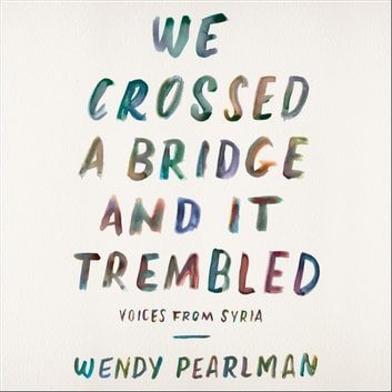 We Crossed a Bridge and It Trembled - Voices from Syria audiobook by Wendy Pearlman