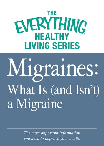 Migraines: What Is (and Isn't) a Migraine - The most important information you need to improve your health ebook by Adams Media