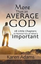 More Than an Average God - 28 Little Chapters to Remind You of What'S Important ebook by Karen Adams