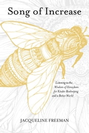 Song of Increase - Listening to the Wisdom of Honeybees for Kinder Beekeeping and a Better World ebook by Jacqueline Freeman