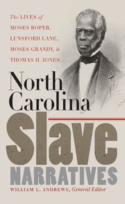 North Carolina Slave Narratives - The Lives of Moses Roper, Lunsford Lane, Moses Grandy, and Thomas H. Jones ebook by William L. Andrews